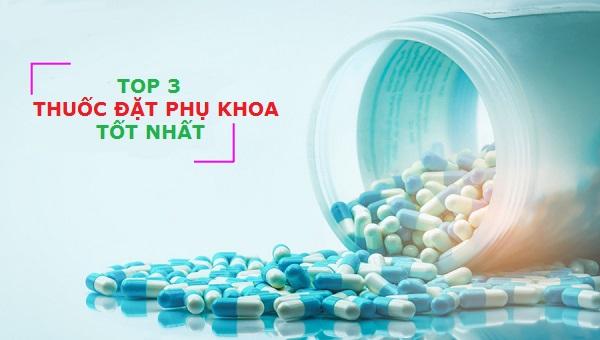 Top 3 thuốc đặt phụ khoa tốt nhất được chị em tin dùng.